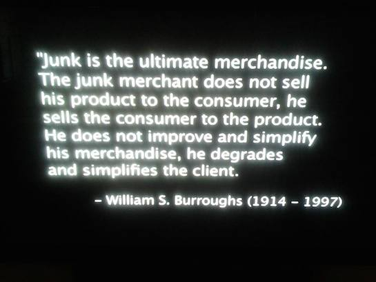 """Junk is the ultimate merchandise. The junk merchant does not sell his product to the consumer, he sells his consumer to the product. He does not improve and simplify his merchandise, he degrades and simplifies the client."" -Willliam S. Burroughs"
